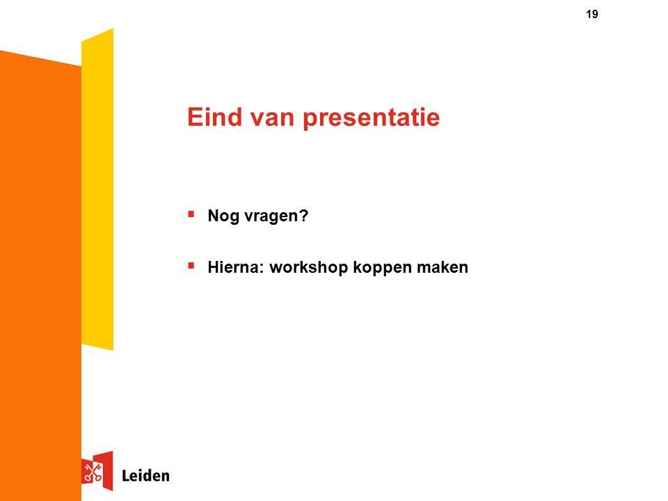 19 Eind van presentatie  Nog vragen  Hierna: workshop koppen maken