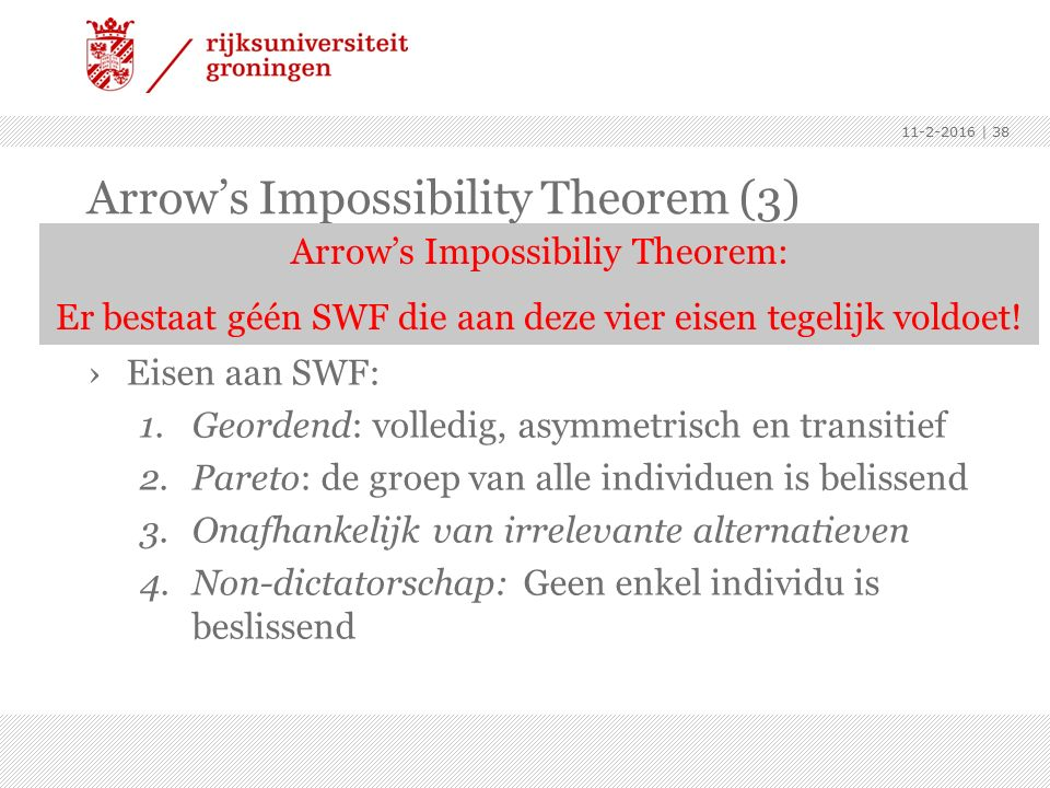 Arrow's Impossibility Theorem (3) ›Social Welfare Function (SWF) zet individuele voorkeuren om in groepsbeslissing (≈ beslisregel) ›Eisen aan SWF: 1.Geordend: volledig, asymmetrisch en transitief 2.Pareto: de groep van alle individuen is belissend 3.Onafhankelijk van irrelevante alternatieven 4.Non-dictatorschap: Geen enkel individu is beslissend 11-2-2016 | 38 Arrow's Impossibiliy Theorem: Er bestaat géén SWF die aan deze vier eisen tegelijk voldoet!