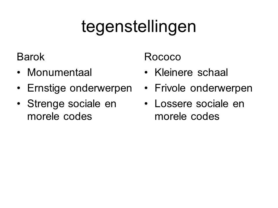 tegenstellingen Barok Monumentaal Ernstige onderwerpen Strenge sociale en morele codes Rococo Kleinere schaal Frivole onderwerpen Lossere sociale en m