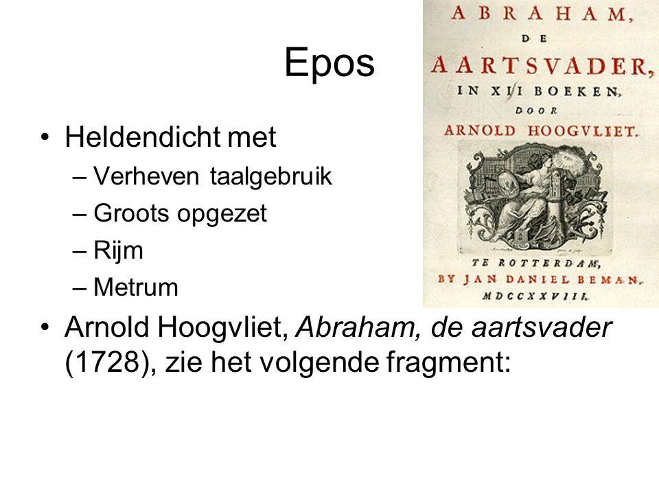 Epos Heldendicht met –Verheven taalgebruik –Groots opgezet –Rijm –Metrum Arnold Hoogvliet, Abraham, de aartsvader (1728), zie het volgende fragment: