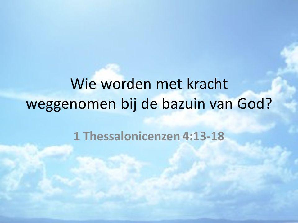 Wie worden met kracht weggenomen bij de bazuin van God 1 Thessalonicenzen 4:13-18