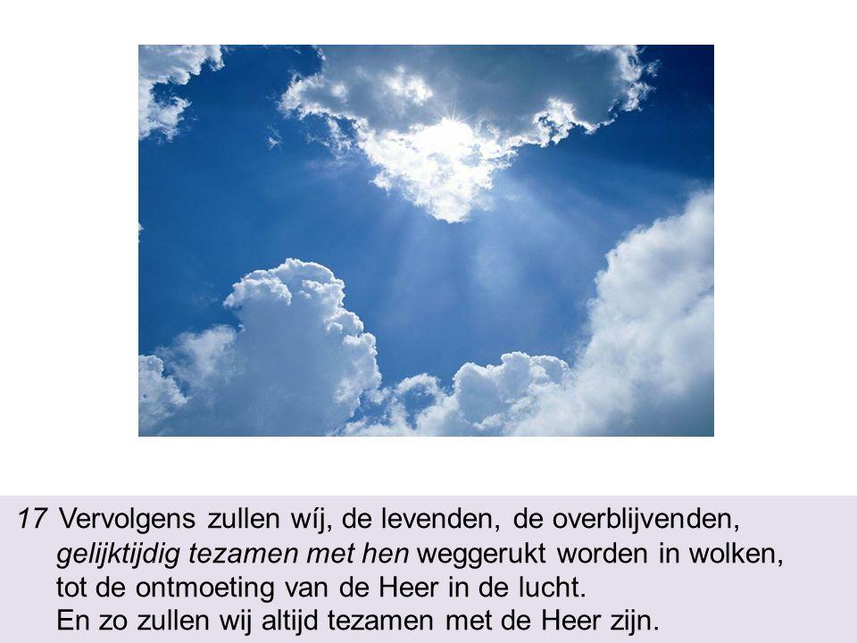 17 Vervolgens zullen wíj, de levenden, de overblijvenden, gelijktijdig tezamen met hen weggerukt worden in wolken, tot de ontmoeting van de Heer in de lucht.