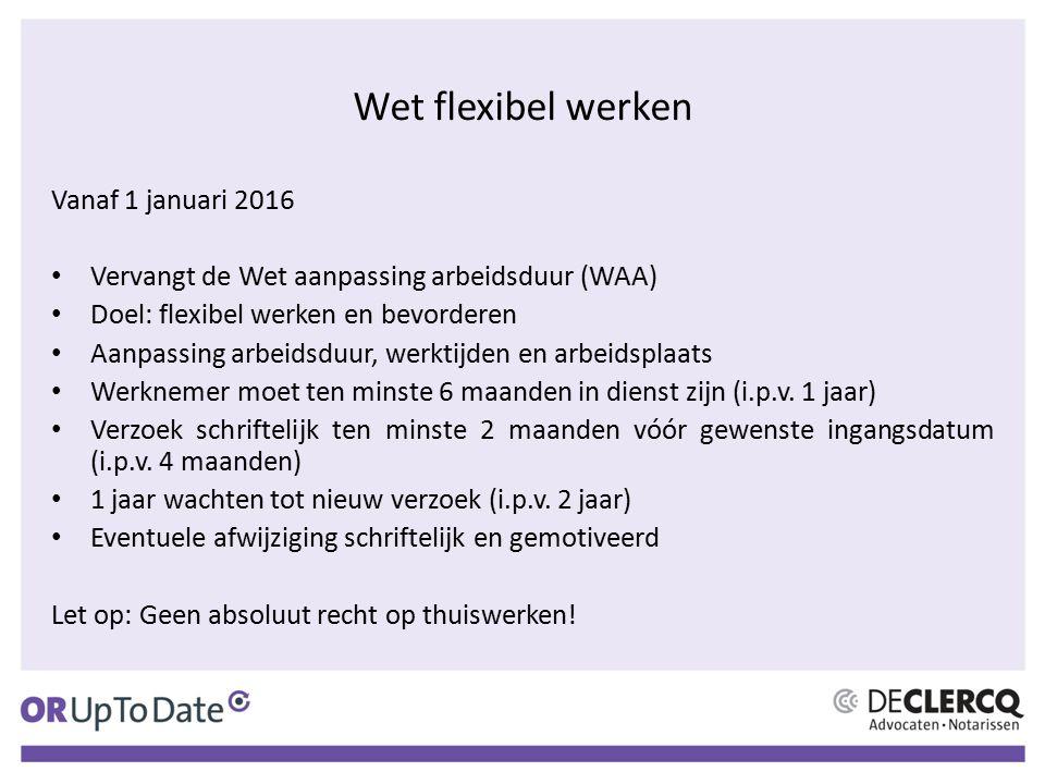 Wet flexibel werken Vanaf 1 januari 2016 Vervangt de Wet aanpassing arbeidsduur (WAA) Doel: flexibel werken en bevorderen Aanpassing arbeidsduur, werk