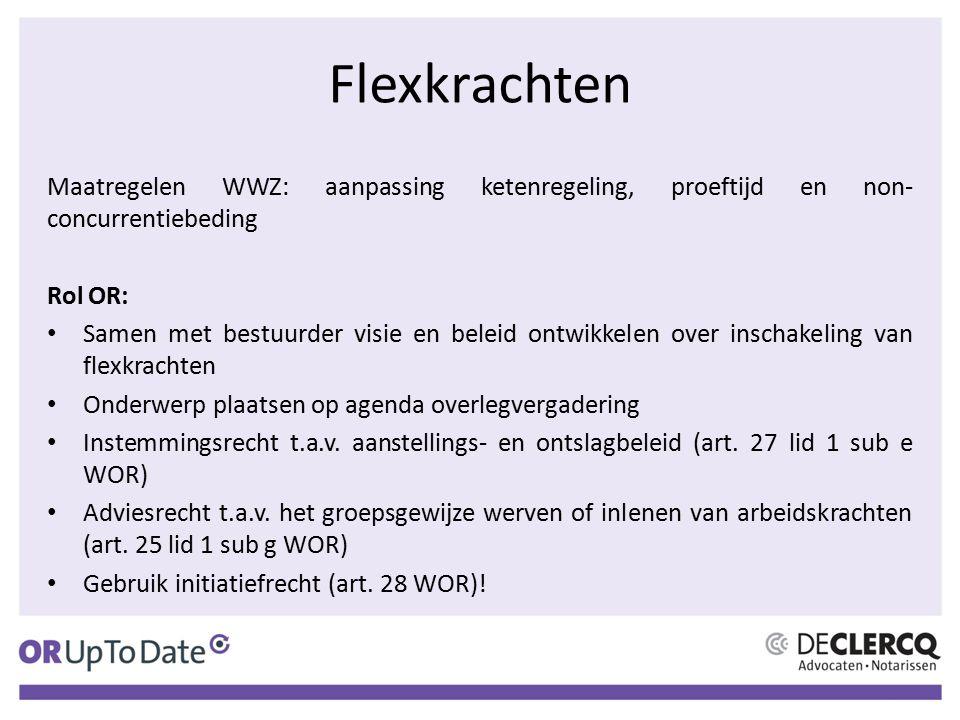 Flexkrachten Maatregelen WWZ: aanpassing ketenregeling, proeftijd en non- concurrentiebeding Rol OR: Samen met bestuurder visie en beleid ontwikkelen