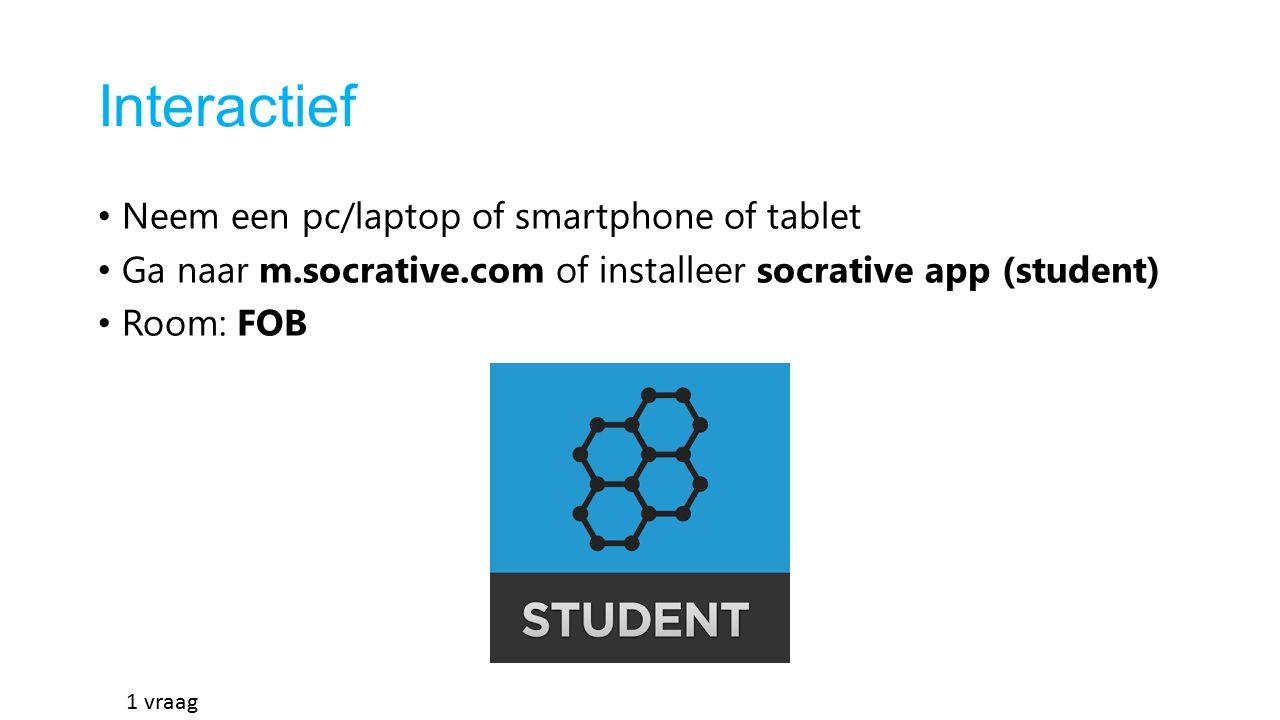 Interactief Neem een pc/laptop of smartphone of tablet Ga naar m.socrative.com of installeer socrative app (student) Room: FOB 1 vraag