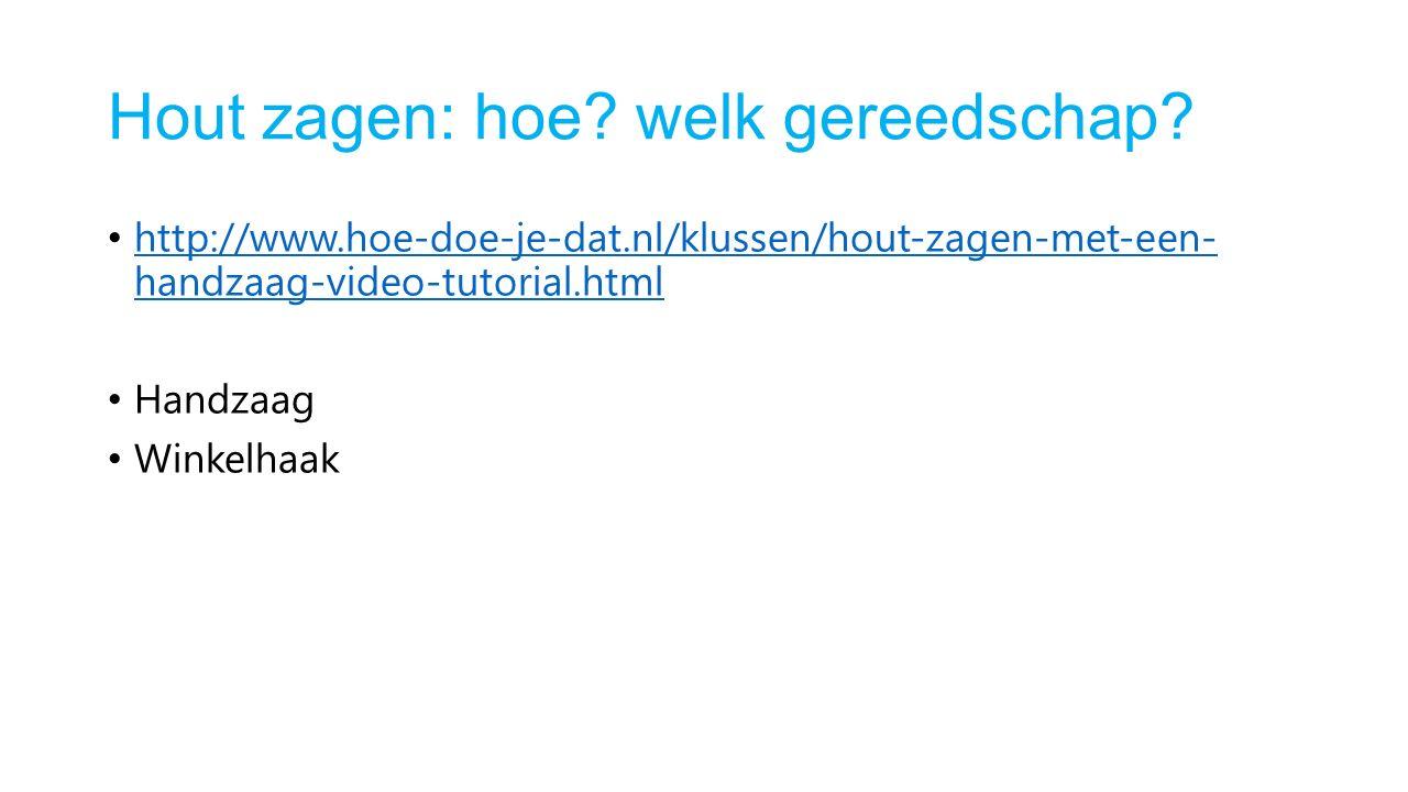 Hout zagen: hoe? welk gereedschap? http://www.hoe-doe-je-dat.nl/klussen/hout-zagen-met-een- handzaag-video-tutorial.html http://www.hoe-doe-je-dat.nl/