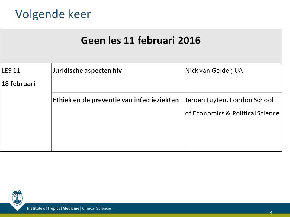 Volgende keer 4 Geen les 11 februari 2016 LES 11 18 februari Juridische aspecten hiv Nick van Gelder, UA Ethiek en de preventie van infectieziektenJeroen Luyten, London School of Economics & Political Science