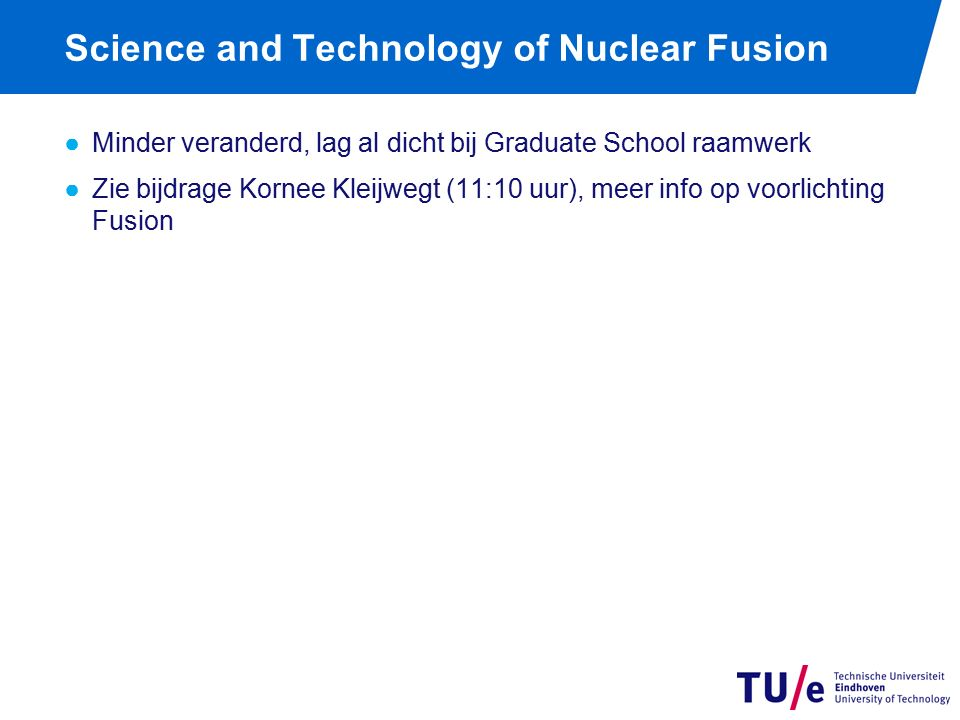 Science and Technology of Nuclear Fusion ●Minder veranderd, lag al dicht bij Graduate School raamwerk ●Zie bijdrage Kornee Kleijwegt (11:10 uur), meer info op voorlichting Fusion