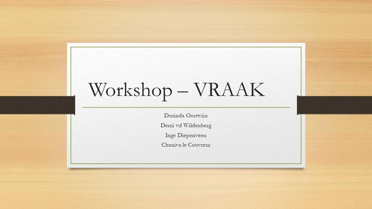 Workshop – VRAAK Dorinda Oortwijn Demi vd Wildenberg Inge Diepenveen Cheniva le Couvreur