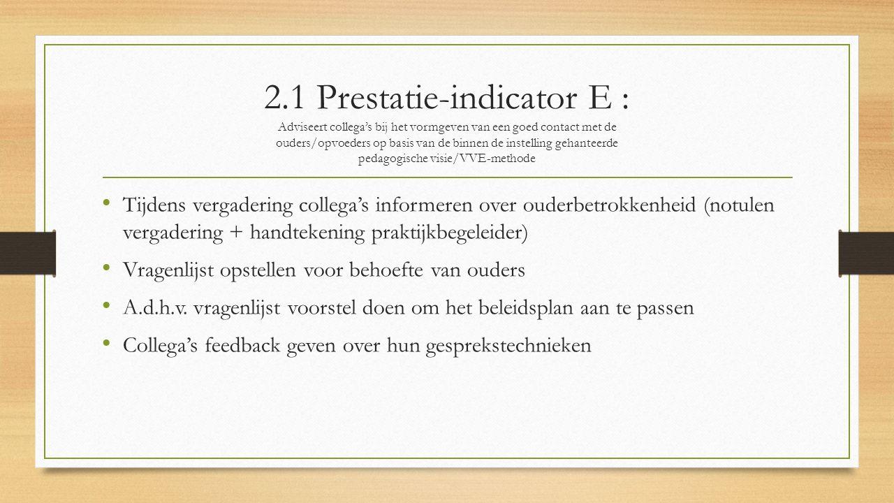 2.1 Prestatie-indicator E : Adviseert collega's bij het vormgeven van een goed contact met de ouders/opvoeders op basis van de binnen de instelling gehanteerde pedagogische visie/VVE-methode Tijdens vergadering collega's informeren over ouderbetrokkenheid (notulen vergadering + handtekening praktijkbegeleider) Vragenlijst opstellen voor behoefte van ouders A.d.h.v.