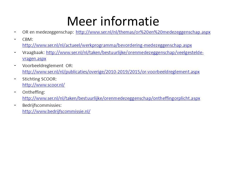 - OR en medezeggenschap: http://www.ser.nl/nl/themas/or%20en%20medezeggenschap.aspxhttp://www.ser.nl/nl/themas/or%20en%20medezeggenschap.aspx - CBM: http://www.ser.nl/nl/actueel/werkprogramma/bevordering-medezeggenschap.aspx http://www.ser.nl/nl/actueel/werkprogramma/bevordering-medezeggenschap.aspx - Vraagbaak: http://www.ser.nl/nl/taken/bestuurlijke/orenmedezeggenschap/veelgestelde- vragen.aspxhttp://www.ser.nl/nl/taken/bestuurlijke/orenmedezeggenschap/veelgestelde- vragen.aspx - Voorbeeldreglement OR: http://www.ser.nl/nl/publicaties/overige/2010-2019/2015/or-voorbeeldreglement.aspx http://www.ser.nl/nl/publicaties/overige/2010-2019/2015/or-voorbeeldreglement.aspx - Stichting SCOOR: http://www.scoor.nl/ http://www.scoor.nl/ - Ontheffing: http://www.ser.nl/nl/taken/bestuurlijke/orenmedezeggenschap/ontheffingorplicht.aspx http://www.ser.nl/nl/taken/bestuurlijke/orenmedezeggenschap/ontheffingorplicht.aspx - Bedrijfscommissies: http://www.bedrijfscommissie.nl/ http://www.bedrijfscommissie.nl/ Meer informatie