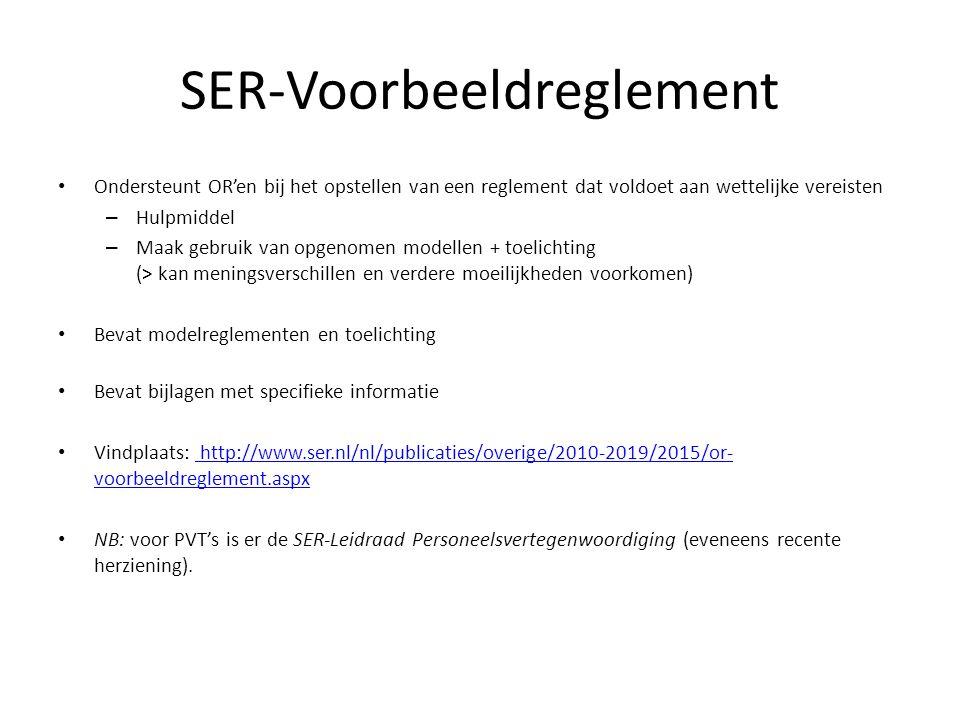 Ondersteunt OR'en bij het opstellen van een reglement dat voldoet aan wettelijke vereisten – Hulpmiddel – Maak gebruik van opgenomen modellen + toelichting (> kan meningsverschillen en verdere moeilijkheden voorkomen) Bevat modelreglementen en toelichting Bevat bijlagen met specifieke informatie Vindplaats: http://www.ser.nl/nl/publicaties/overige/2010-2019/2015/or- voorbeeldreglement.aspx http://www.ser.nl/nl/publicaties/overige/2010-2019/2015/or- voorbeeldreglement.aspx NB: voor PVT's is er de SER-Leidraad Personeelsvertegenwoordiging (eveneens recente herziening).