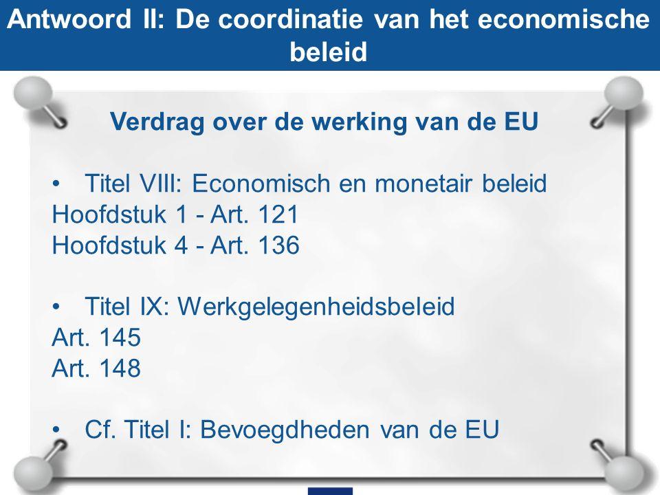 Antwoord II: De coordinatie van het economische beleid Verdrag over de werking van de EU Titel VIII: Economisch en monetair beleid Hoofdstuk 1 - Art.