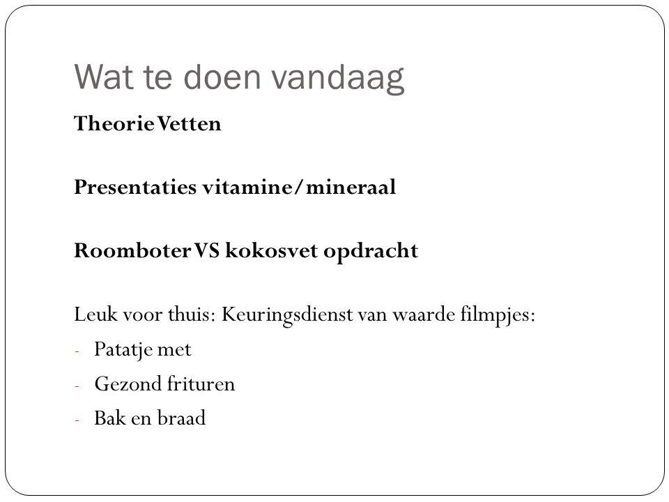 Wat te doen vandaag Theorie Vetten Presentaties vitamine/mineraal Roomboter VS kokosvet opdracht Leuk voor thuis: Keuringsdienst van waarde filmpjes: