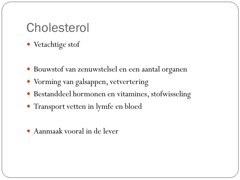 Cholesterol Vetachtige stof Bouwstof van zenuwstelsel en een aantal organen Vorming van galsappen, vetvertering Bestanddeel hormonen en vitamines, sto