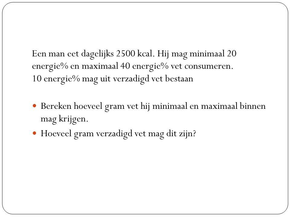 Een man eet dagelijks 2500 kcal. Hij mag minimaal 20 energie% en maximaal 40 energie% vet consumeren. 10 energie% mag uit verzadigd vet bestaan Bereke