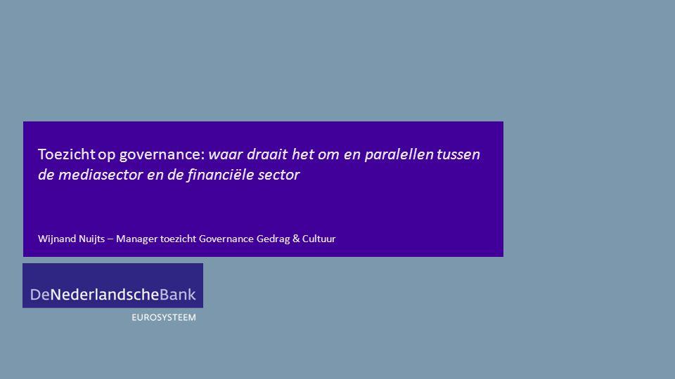 Toezicht op governance: waar draait het om en paralellen tussen de mediasector en de financiële sector Wijnand Nuijts – Manager toezicht Governance Gedrag & Cultuur