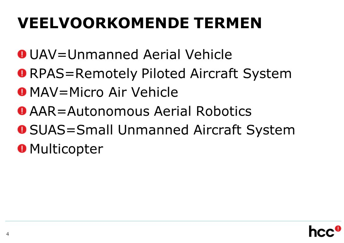 VEELVOORKOMENDE TERMEN UAV=Unmanned Aerial Vehicle RPAS=Remotely Piloted Aircraft System MAV=Micro Air Vehicle AAR=Autonomous Aerial Robotics SUAS=Small Unmanned Aircraft System Multicopter 4