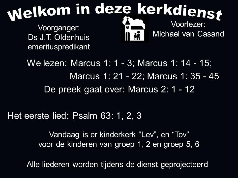 Alle liederen worden tijdens de dienst geprojecteerd Het eerste lied: Psalm 63: 1, 2, 3 We lezen: Marcus 1: 1 - 3; Marcus 1: 14 - 15; Marcus 1: 21 - 22; Marcus 1: 35 - 45 De preek gaat over: Marcus 2: 1 - 12 Voorlezer: Michael van Casand Voorganger: Ds J.T.