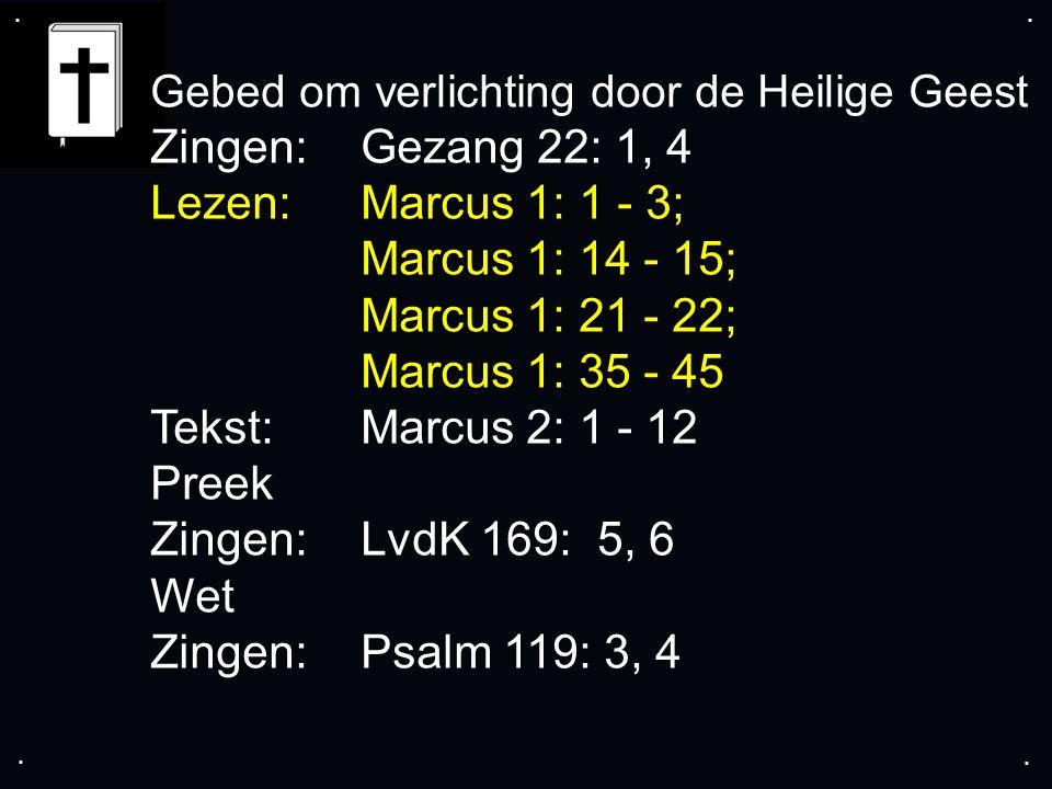 .... Gebed om verlichting door de Heilige Geest Zingen:Gezang 22: 1, 4 Lezen: Marcus 1: 1 - 3; Marcus 1: 14 - 15; Marcus 1: 21 - 22; Marcus 1: 35 - 45
