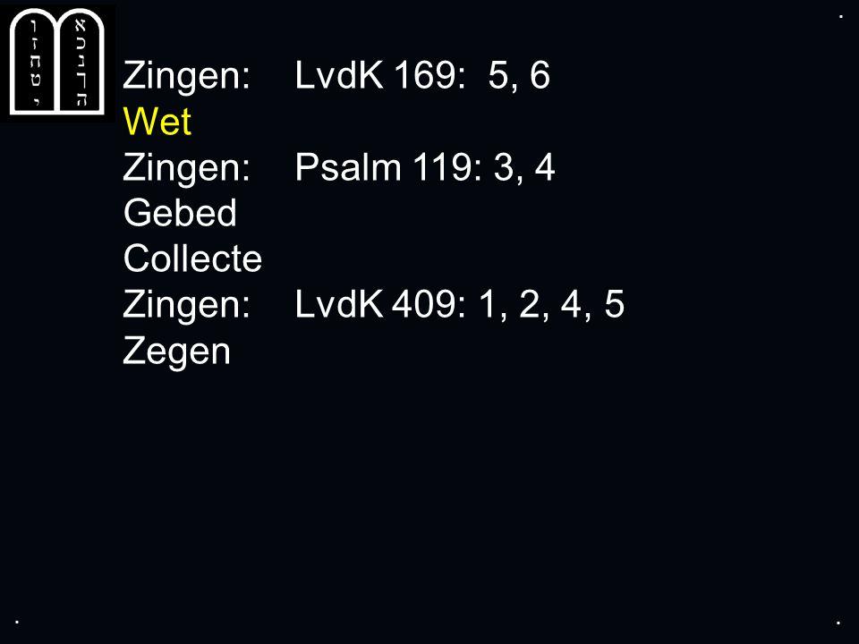 .... Zingen:LvdK 169: 5, 6 Wet Zingen:Psalm 119: 3, 4 Gebed Collecte Zingen:LvdK 409: 1, 2, 4, 5 Zegen