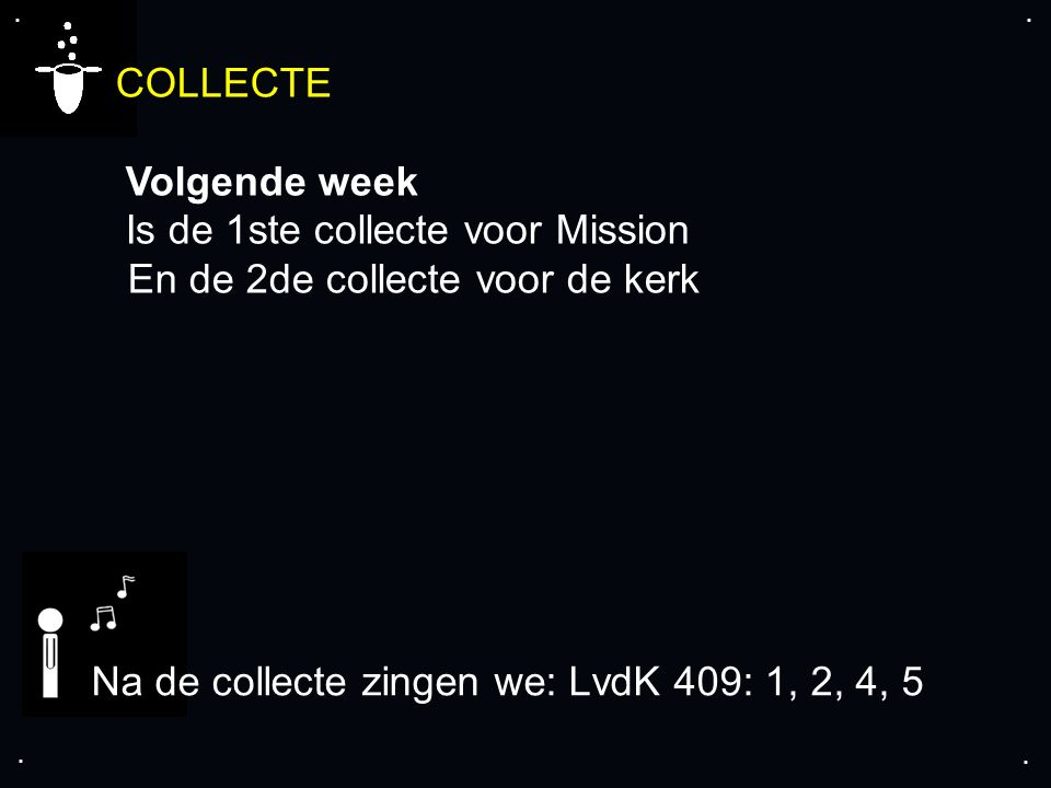 .... COLLECTE Volgende week Is de 1ste collecte voor Mission En de 2de collecte voor de kerk Na de collecte zingen we: LvdK 409: 1, 2, 4, 5
