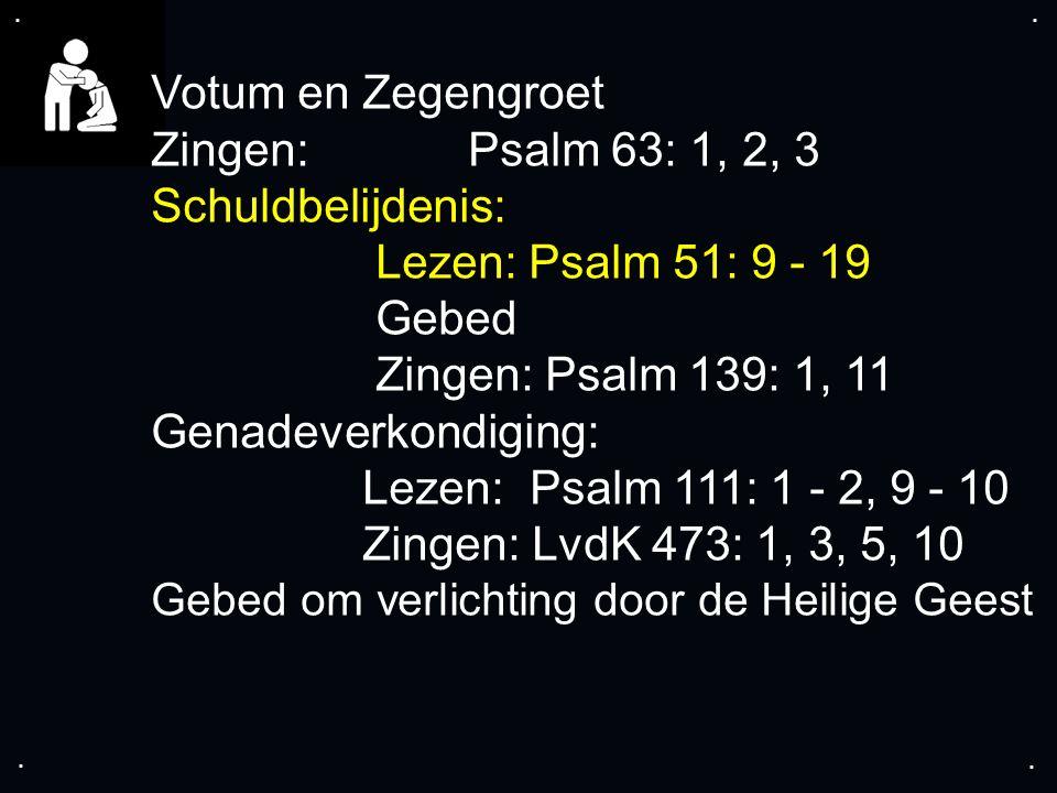 .... Votum en Zegengroet Zingen: Psalm 63: 1, 2, 3 Schuldbelijdenis: Lezen: Psalm 51: 9 - 19 Gebed Zingen: Psalm 139: 1, 11 Genadeverkondiging: Lezen: