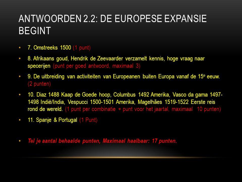 ANTWOORDEN 2.2: DE EUROPESE EXPANSIE BEGINT 7. Omstreeks 1500 (1 punt) 8.