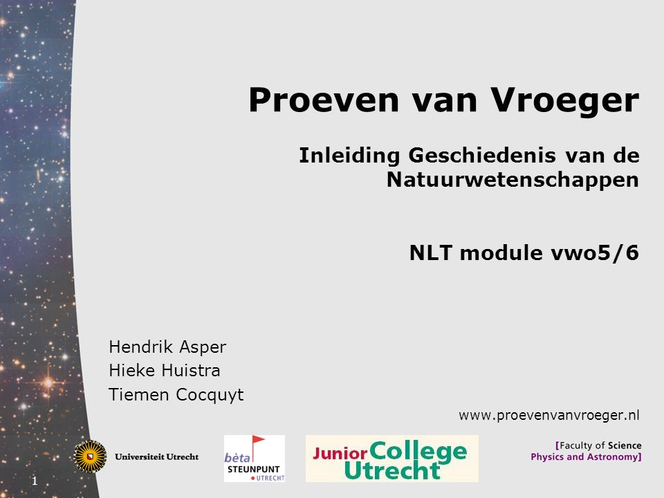 1 Hendrik Asper Hieke Huistra Tiemen Cocquyt www.proevenvanvroeger.nl Proeven van Vroeger Inleiding Geschiedenis van de Natuurwetenschappen NLT module