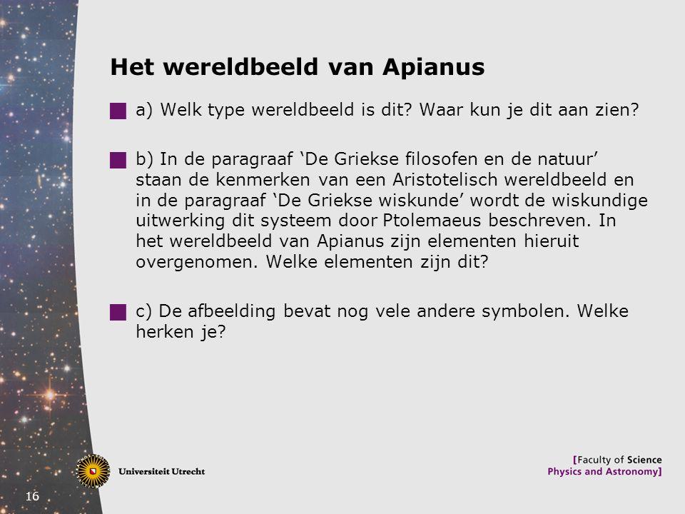 16 Het wereldbeeld van Apianus  a) Welk type wereldbeeld is dit? Waar kun je dit aan zien?  b) In de paragraaf 'De Griekse filosofen en de natuur' s