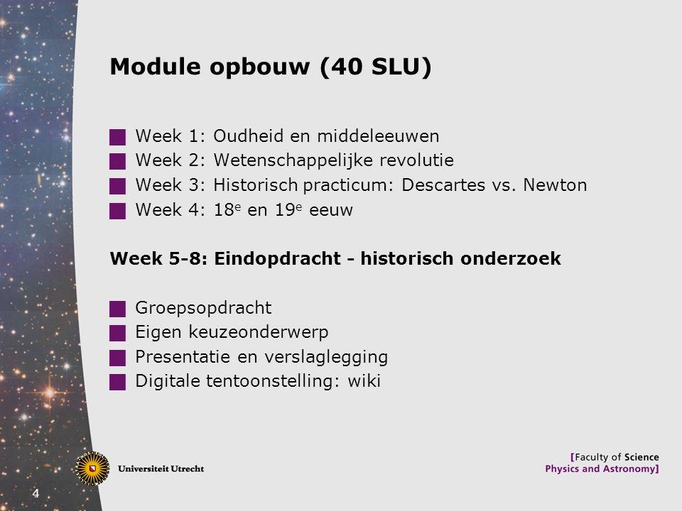 4 Module opbouw (40 SLU)  Week 1: Oudheid en middeleeuwen  Week 2: Wetenschappelijke revolutie  Week 3: Historisch practicum: Descartes vs. Newton