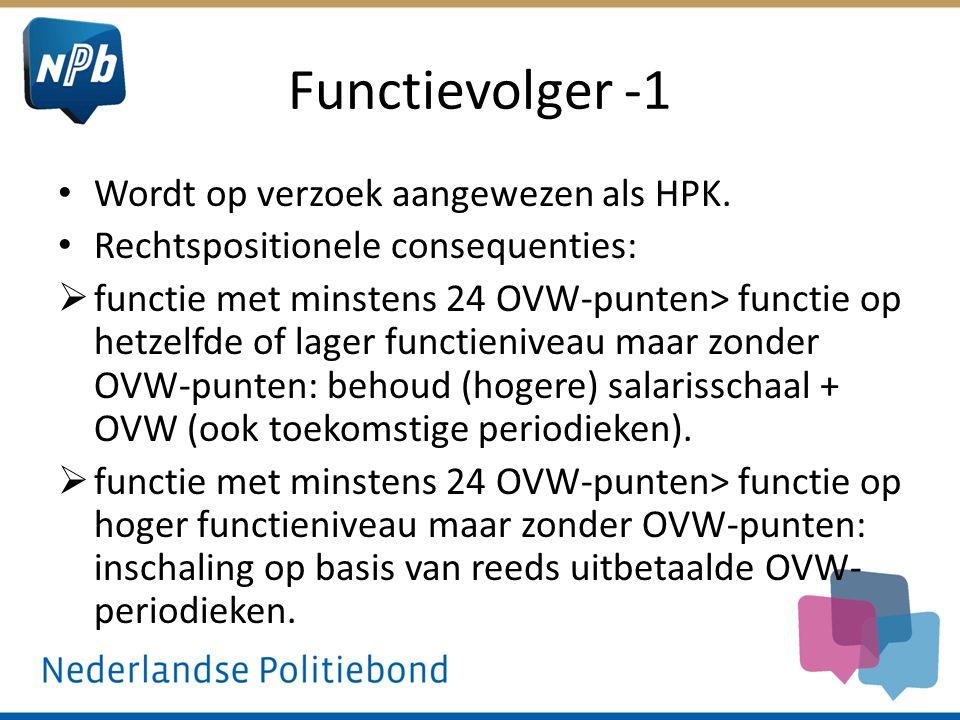 Functievolger -1 Wordt op verzoek aangewezen als HPK. Rechtspositionele consequenties:  functie met minstens 24 OVW-punten> functie op hetzelfde of l