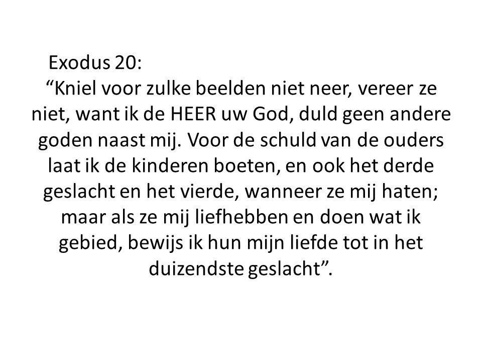 Exodus 20: Kniel voor zulke beelden niet neer, vereer ze niet, want ik de HEER uw God, duld geen andere goden naast mij.