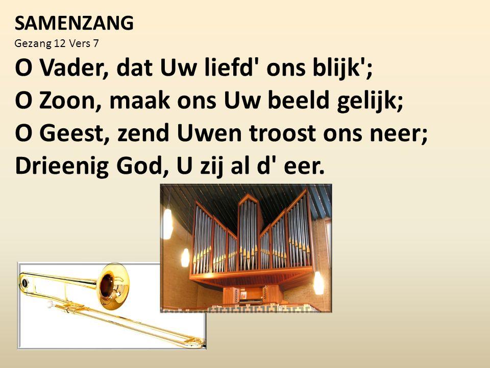 SAMENZANG Gezang 12 Vers 7 O Vader, dat Uw liefd ons blijk ; O Zoon, maak ons Uw beeld gelijk; O Geest, zend Uwen troost ons neer; Drieenig God, U zij al d eer.