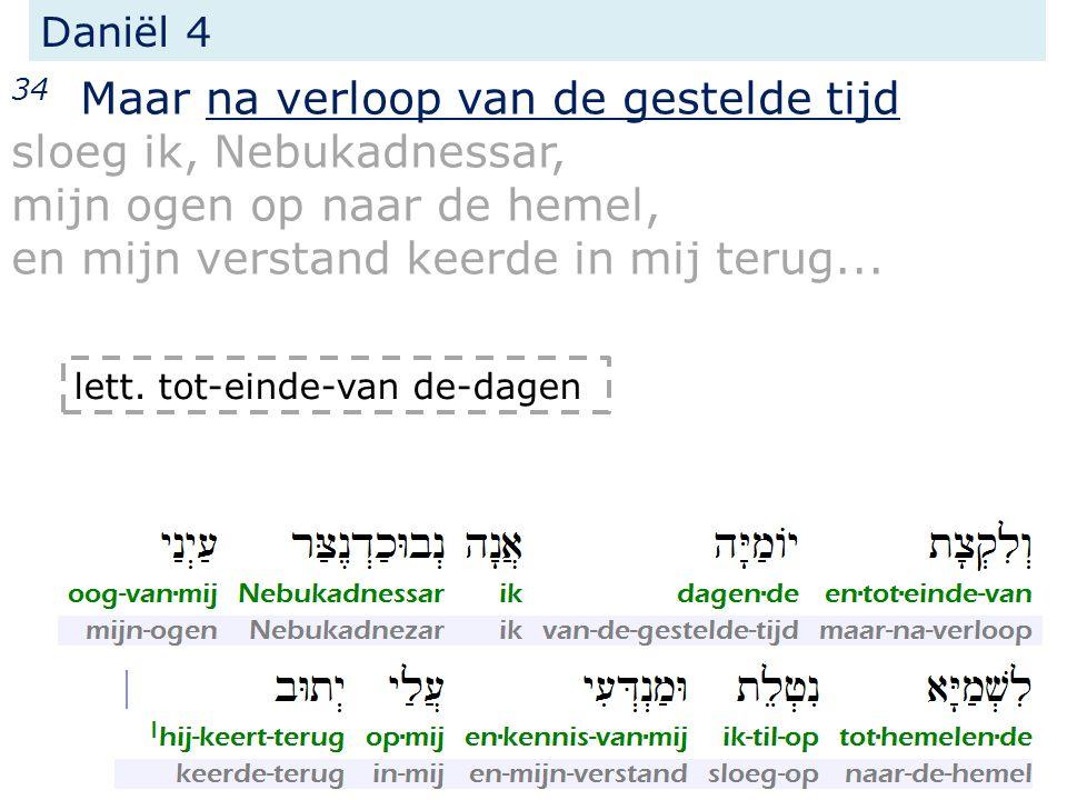 Daniël 4 34 Maar na verloop van de gestelde tijd sloeg ik, Nebukadnessar, mijn ogen op naar de hemel, en mijn verstand keerde in mij terug... lett. to