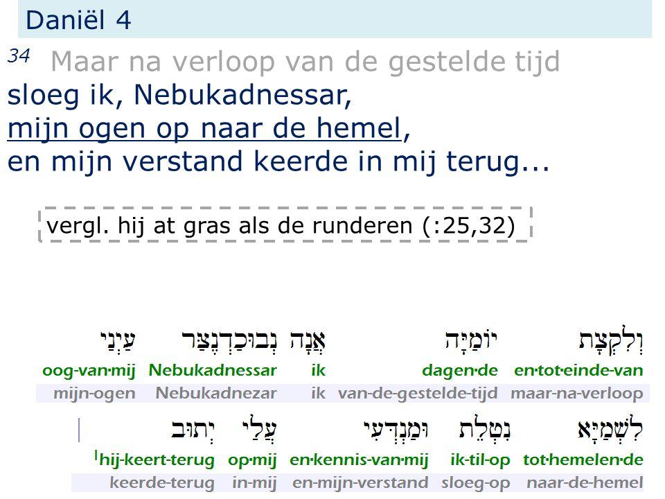 Daniël 4 34 Maar na verloop van de gestelde tijd sloeg ik, Nebukadnessar, mijn ogen op naar de hemel, en mijn verstand keerde in mij terug...