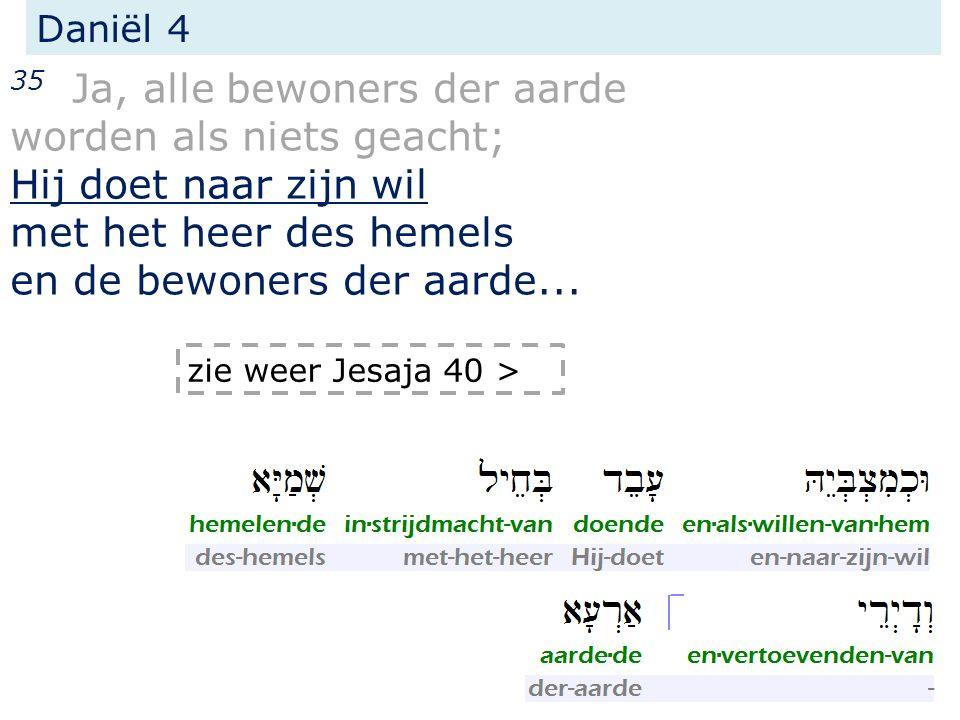 Daniël 4 35 Ja, alle bewoners der aarde worden als niets geacht; Hij doet naar zijn wil met het heer des hemels en de bewoners der aarde... zie weer J