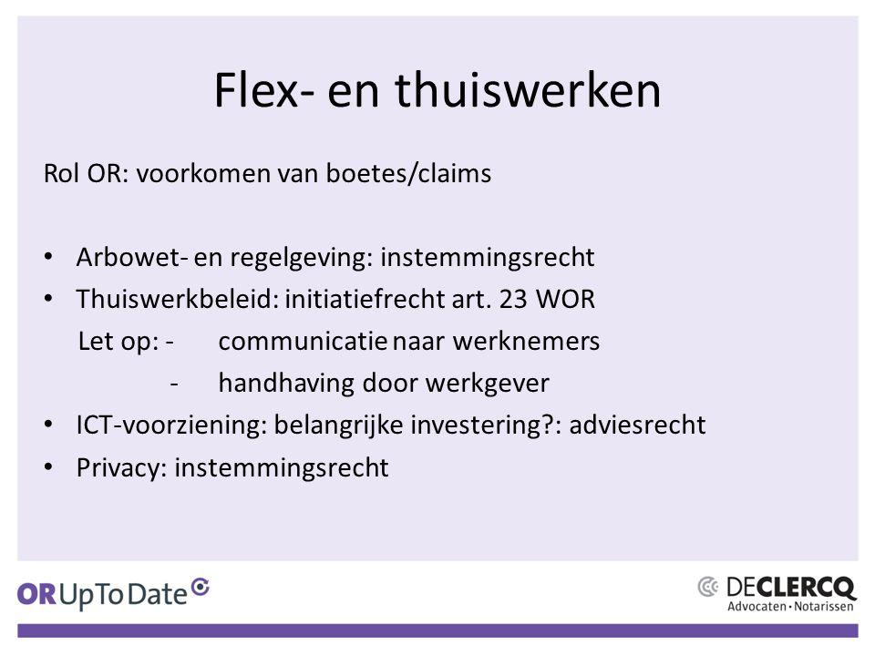 Flex- en thuiswerken Rol OR: voorkomen van boetes/claims Arbowet- en regelgeving: instemmingsrecht Thuiswerkbeleid: initiatiefrecht art. 23 WOR Let op