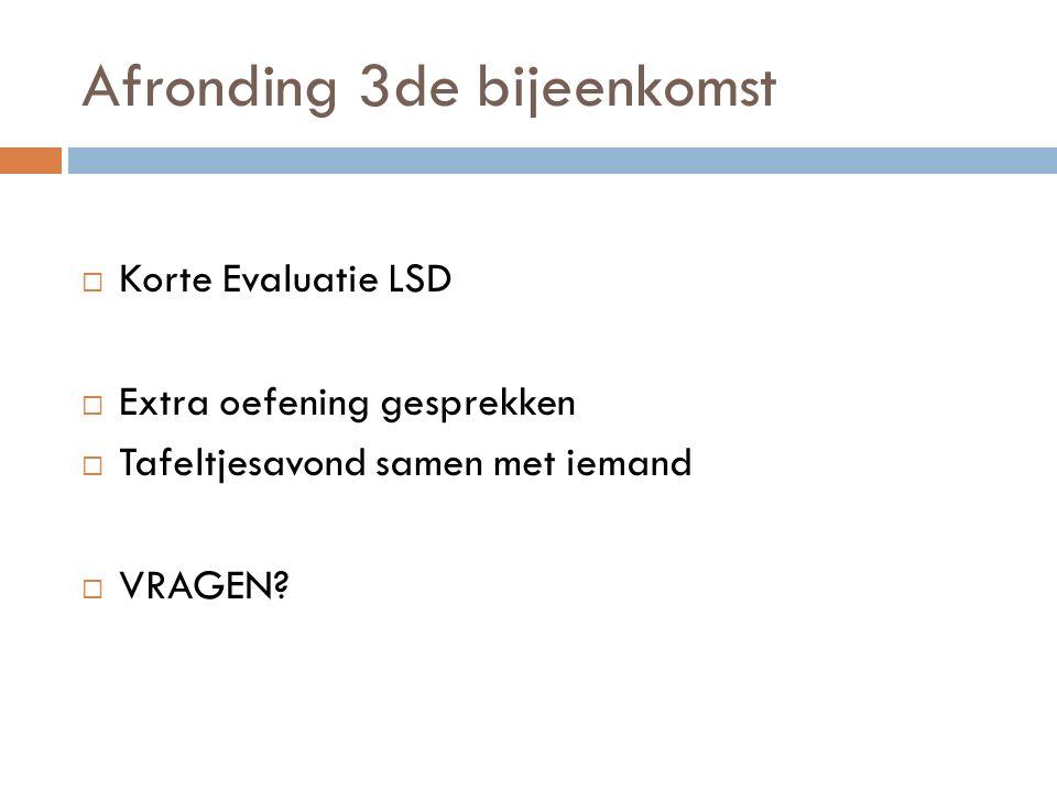 Afronding 3de bijeenkomst  Korte Evaluatie LSD  Extra oefening gesprekken  Tafeltjesavond samen met iemand  VRAGEN?