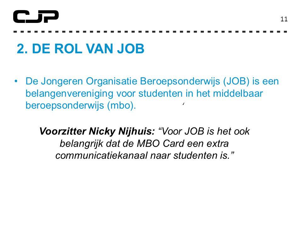 11 2. DE ROL VAN JOB De Jongeren Organisatie Beroepsonderwijs (JOB) is een belangenvereniging voor studenten in het middelbaar beroepsonderwijs (mbo).