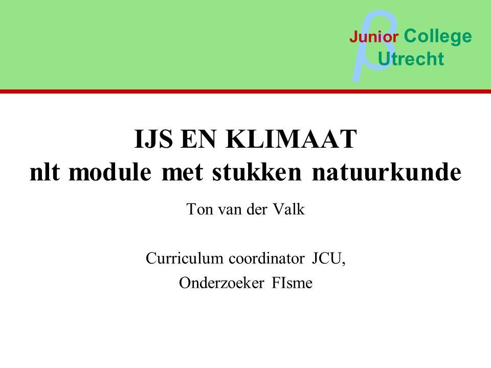 IJS EN KLIMAAT nlt module met stukken natuurkunde Ton van der Valk Curriculum coordinator JCU, Onderzoeker FIsme β Junior College Utrecht