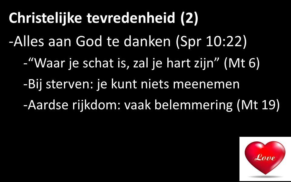 Christelijke tevredenheid (2) -Alles aan God te danken (Spr 10:22) - Waar je schat is, zal je hart zijn (Mt 6) -Bij sterven: je kunt niets meenemen -Aardse rijkdom: vaak belemmering (Mt 19) 9
