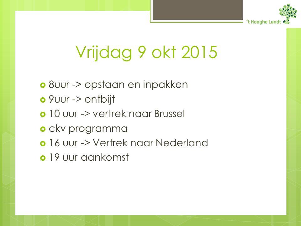 Vrijdag 9 okt 2015  8uur -> opstaan en inpakken  9uur -> ontbijt  10 uur -> vertrek naar Brussel  ckv programma  16 uur -> Vertrek naar Nederland  19 uur aankomst