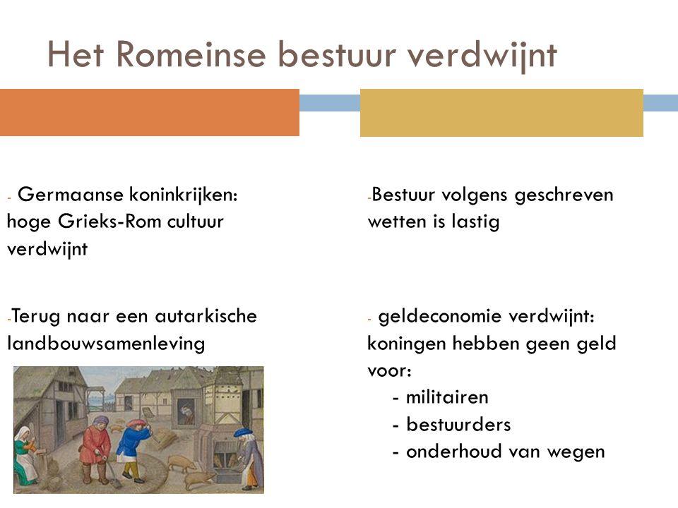 Het Romeinse bestuur verdwijnt - Germaanse koninkrijken: hoge Grieks-Rom cultuur verdwijnt - Terug naar een autarkische landbouwsamenleving - Bestuur