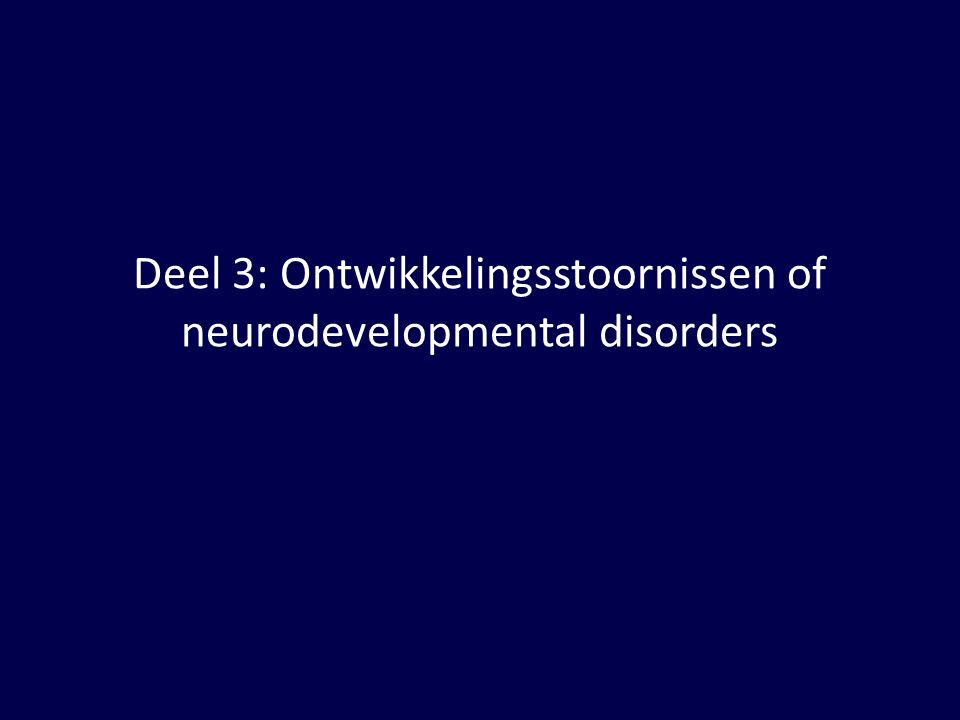 Deel 3: Ontwikkelingsstoornissen of neurodevelopmental disorders