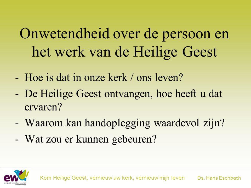 Ds. Hans Eschbach Kom Heilige Geest, vernieuw uw kerk, vernieuw mijn leven Onwetendheid over de persoon en het werk van de Heilige Geest -Hoe is dat i