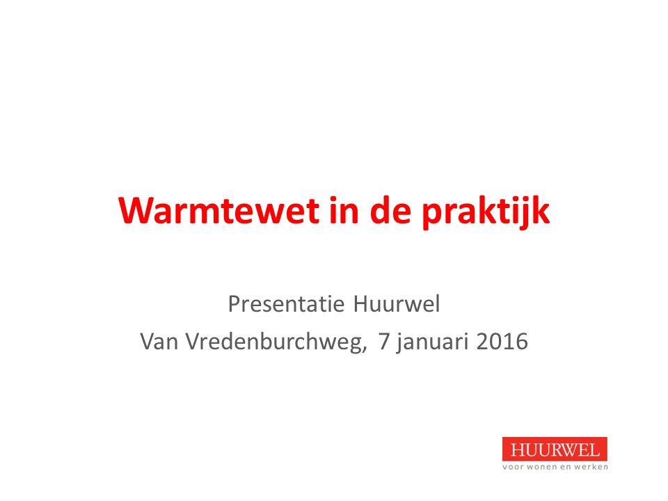 Warmtewet in de praktijk Presentatie Huurwel Van Vredenburchweg, 7 januari 2016