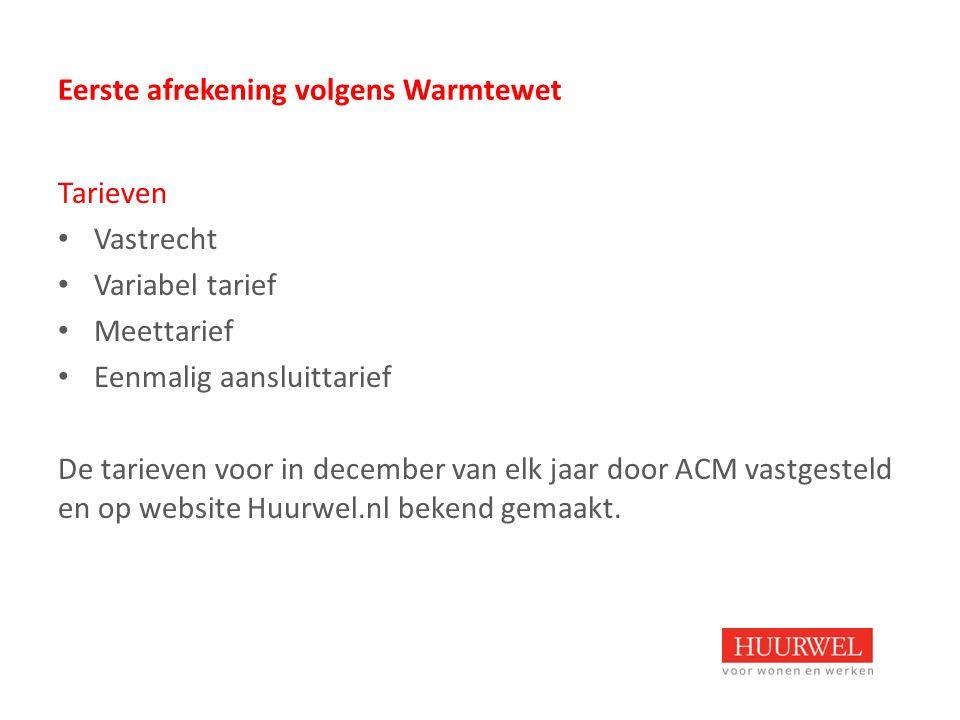 Eerste afrekening volgens Warmtewet Tarieven Vastrecht Variabel tarief Meettarief Eenmalig aansluittarief De tarieven voor in december van elk jaar door ACM vastgesteld en op website Huurwel.nl bekend gemaakt.