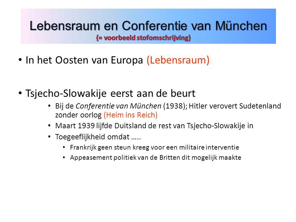 In het Oosten van Europa (Lebensraum) Tsjecho-Slowakije eerst aan de beurt Bij de Conferentie van München (1938); Hitler verovert Sudetenland zonder oorlog (Heim ins Reich) Maart 1939 lijfde Duitsland de rest van Tsjecho-Slowakije in Toegeeflijkheid omdat …..