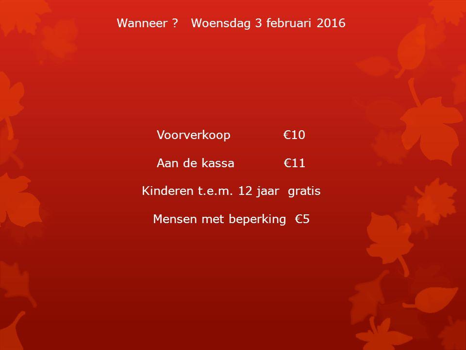 Wanneer . Woensdag 3 februari 2016 Voorverkoop €10 Aan de kassa €11 Kinderen t.e.m.